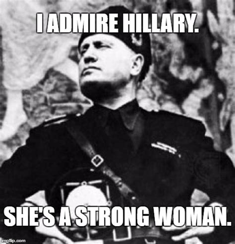 Mussolini Memes - mussolini admires strong woman hillary imgflip