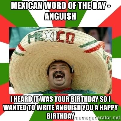 Mexican Happy Birthday Meme - mexican word of the day anguish i heard it was your birthday so i wanted to write anguish you