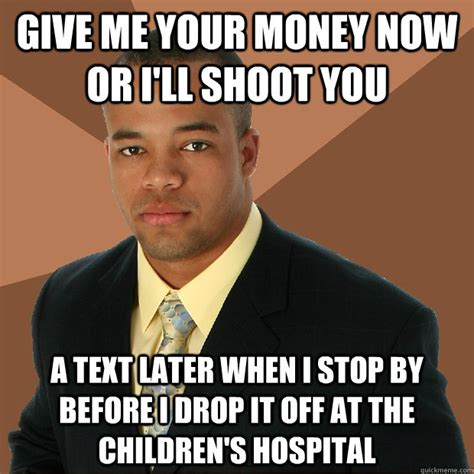 Give Me Money Meme - give me your money now or i ll shoot you a text later when i stop by before i drop it off at the