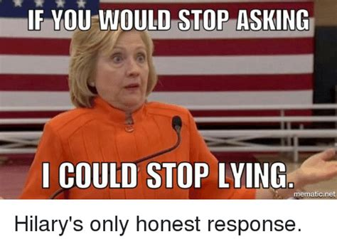 Quit Lying Meme - if you would stop asking i could stop lying mematic net hilary s only honest response