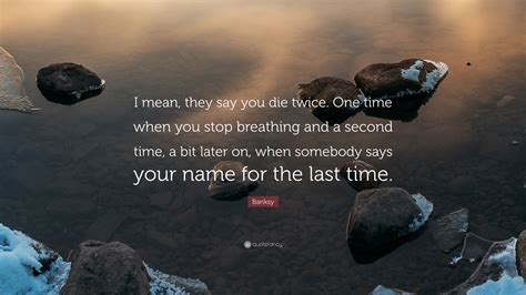 """When You Say Nothing At All: Banksy Quote: """"I Mean, They Say You Die Twice. One Time"""