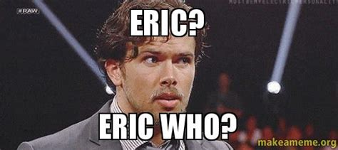 Eric Meme - eric eric who make a meme