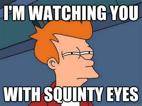 Squinty Eyes Meme - i m watching you with squinty eyes futurama fry quickmeme