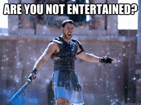 Are You Not Entertained Meme - chilly gladiator memes quickmeme
