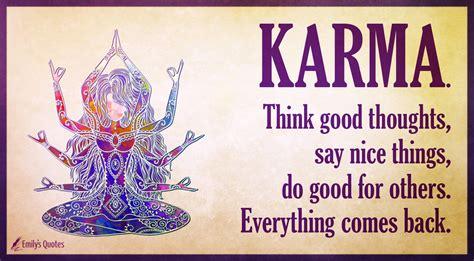 Karma. Think good thoughts, say nice things, do good for ...