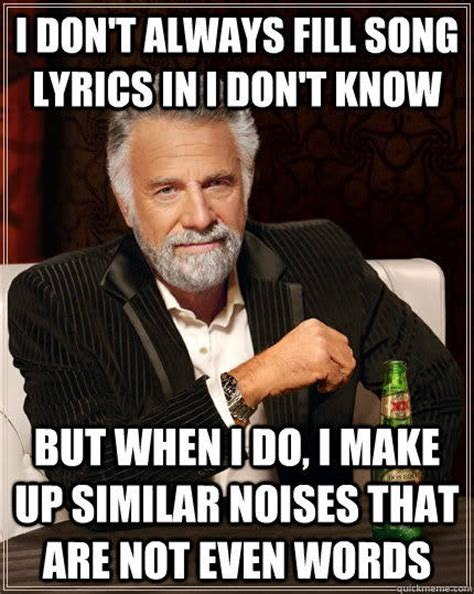 Song Lyric Memes - i don t always fill song lyrics in i don t know but when i do i make up similar noises that are