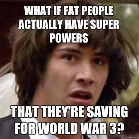 Fat People Meme - what if fat people actually have super powers that they re saving for world war 3 conspiracy