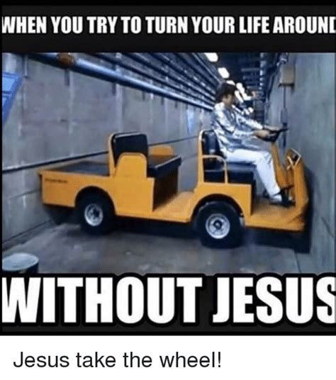 Jesus Take The Wheel Meme - when you try to turn your life around without jesus jesus