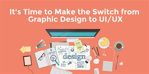 ui ux design it s time to make the switch from graphic design web