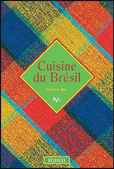 cuisine bresil livre cuisine du bresil frederic bec barbecue recettes