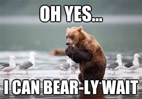 Oh Yes... I Can Bear-ly Wait