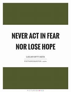 Never act in fe... Hope Over Fear Quotes