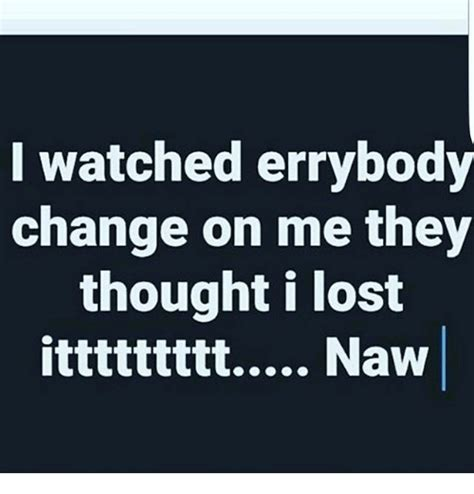 I Watched Errybody Change On Me They Thought I Lost