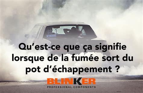 que signifie lorsque de la fum 233 e sort du pot d 233 chappement blinker belux