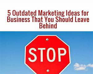 5 Outdated Marketing Ideas That You Should Leave Behind