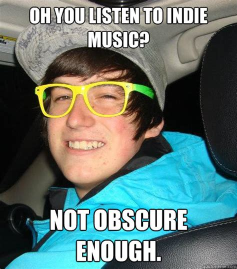 Obscure Memes - oh you listen to indie music not obscure enough hipster mike quickmeme