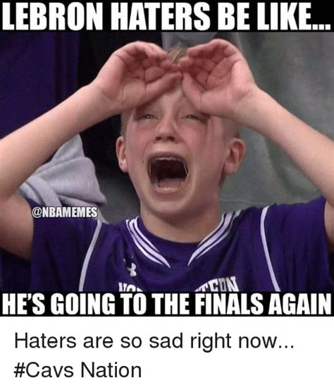 Lebron Hater Memes - lebron haters be like onbamemes he s going to the finals again haters are so sad right now cavs