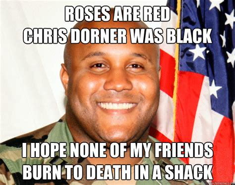 Dorner Meme - roses are red chris dorner was black i hope none of my friends burn to death in a shack misc