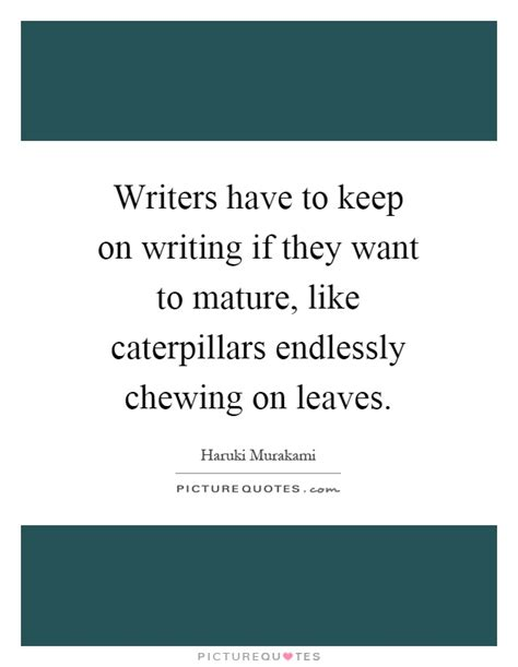 Writers Have To Keep On Writing If They Want To Mature, Like  Picture Quotes