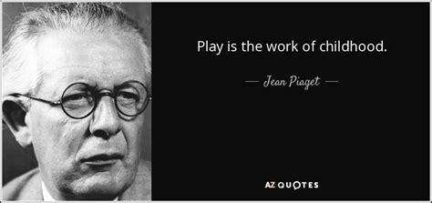 jean piaget quote play   work  childhood