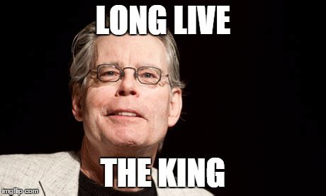 Stephen King Memes - long live the king imgflip