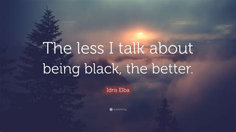 """Idris Elba Quote: """"The less I talk about being black, the ..."""