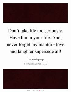 Don't take life too seriously. Have fun in your life. And ...