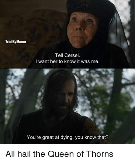 It Was Me Meme - trialbymeme tell cersei i want her to know it was me you re great at dying you know that all