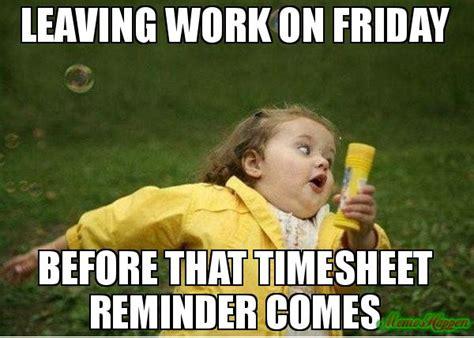 Leaving Work On Friday Meme - leaving work on friday before that timesheet reminder comes meme bhummi pinterest leaving