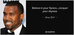 Kanye West quote: Believe in your flyness...conquer your ...