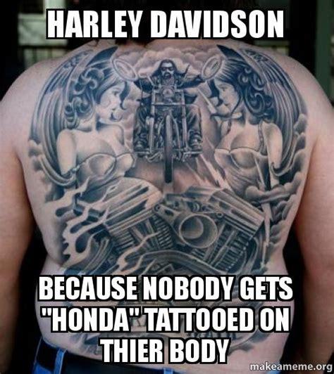 Harley Davidson Meme - harley davidson because nobody gets quot honda quot tattooed on thier body make a meme