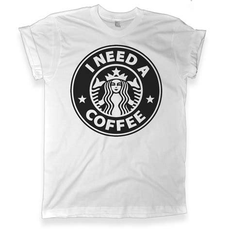 Kaos Tshirt Starbucks Coffee i need a coffee starbucks tshirt melonkiss