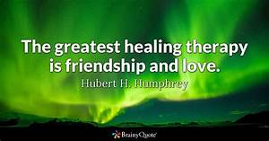 The greatest healing therapy is friendship and love ...