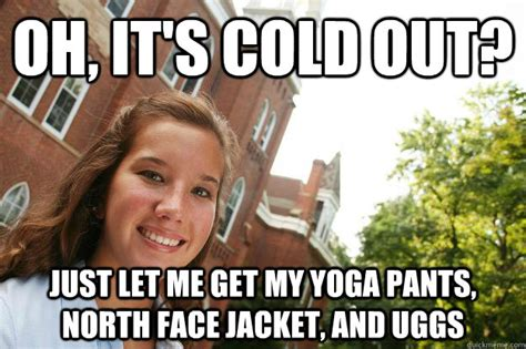 North Face Jacket Meme - oh it s cold out just let me get my yoga pants north face jacket and uggs college freshmen