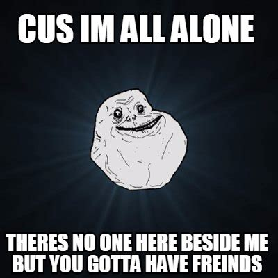 All Alone Meme - meme creator cus im all alone theres no one here beside me but you gotta have freinds meme