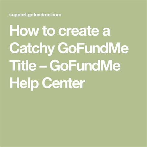 How To Create A Catchy Gofundme Title Gofundme Help