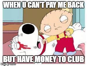 Pay Me My Money Meme - stewie where s my money imgflip