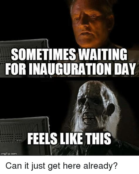 Inauguration Memes - sometimes waiting for inauguration day feels like this inngflipcom can it just get here already