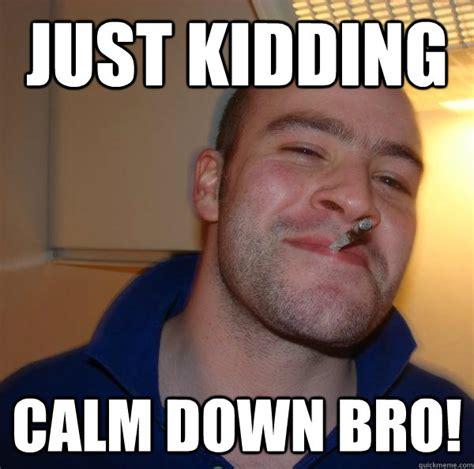 Settle Down Meme - just kidding calm down bro misc quickmeme