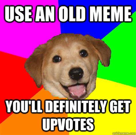 Advice Dog Meme - use an old meme you ll definitely get upvotes advice dog quickmeme