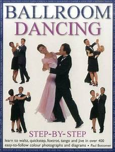 Ballroom Dancing Step By Step Learn To Waltz Quickstep Foxtrot Tango And Jive In Over 400 Easy To Follow Photographs And Diagrams