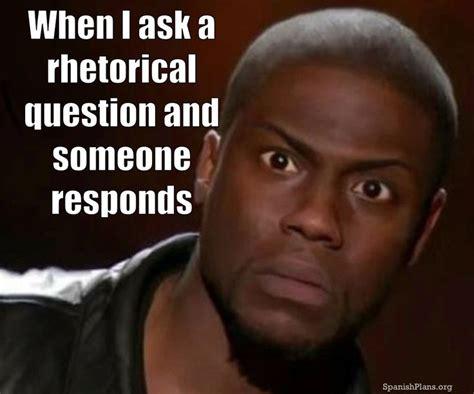 Question Memes - when i ask a rhetorical questions and someone responds teacherproblems teacherproblems
