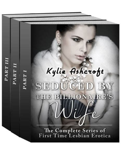 Seduced By The Billionaire S Wife The Complete Series First Time Lesbian Erotica By Kylie