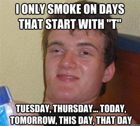 Super High Guy Meme - i only smoke on days that start with quot t quot tuesday thursday today tomorrow this day that
