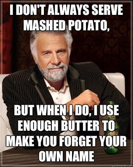 Mashed Potatoes Meme - i don t always serve mashed potato but when i do i use enough butter to make you forget your