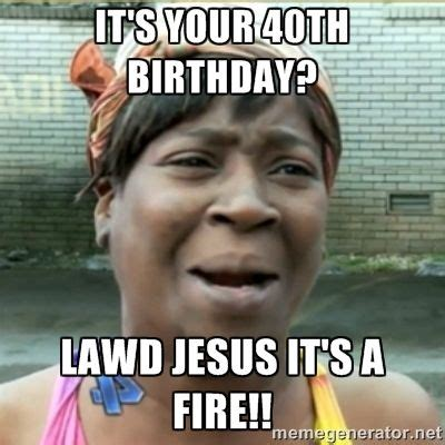 40 Birthday Meme - ain t nobody got time fo that it s your 40th birthday lawd jesus it s a fire milestone