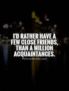 I'd rather have a few close friends, than a million ...