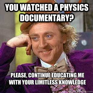 Continue Meme - you watched a physics documentary please continue educating me with your limitless knowledge