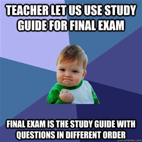 Meme Guide - teacher let us use study guide for final exam final exam is the study guide with questions in