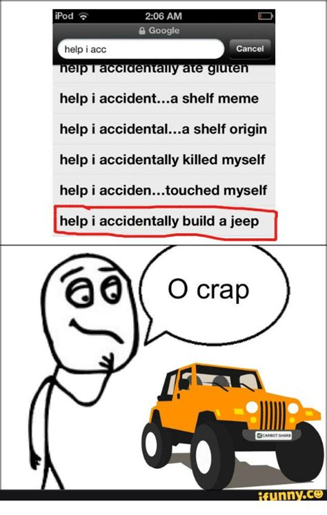 Help I Accidentally Meme - 25 best memes about help i accidentally build a jeep help i accidentally build a jeep memes